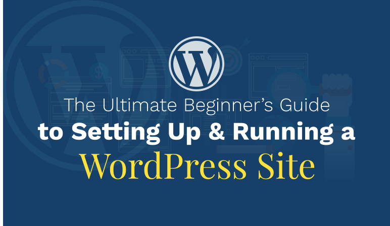 The Ultimate Beginner's Guide to Setting Up & Running a WordPress Site