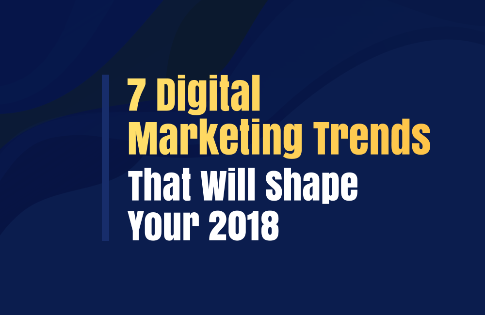 7-Digital-Marketing-Trends-That-Will-Shape-Your-2018